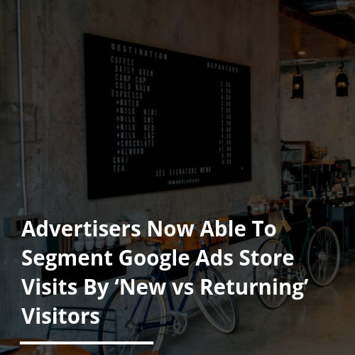 Advertisers Now Able To Segment Google Ads Store Visits By 'New vs Returning' Visitors