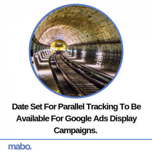 Date Set For Parallel Tracking To Be Available For Google Ads Display Campaigns.