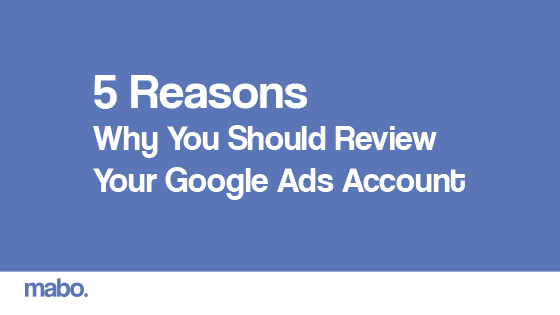 5 Reasons Why You Should Review Your Google Ads Account