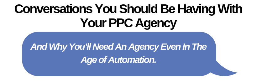 Conversations You Should Be Having With Your PPC Agency And Why You'll Need An Agency Even In The Age of Automation